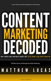 Content Marketing Decoded: How to Quickly Build Your Digital Business and Passive Income Using Content Marketing